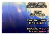 April 2014 News Part 1: EXCLUSIVE: NEW CANDIDS, THE RETURN OF 'HANK' & SOCIAL MEDIA NETWORKS!