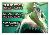 February 2013 News Part 2: EXCLUSIVE: 'GHOST SHARK' RELEASES TEASER POSTER & PLOT SUMMARY, NEW CANDID PHOTOS ADDED TO THE GALLERIA & MORE!