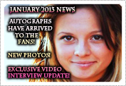 January 2013 News: EXCLUSIVE: THE AUTOGRAPHS HAVE ARRIVED TO THE FANS, FAN COMP WINNERS HAVE RECEIVED THEIR AUTOGRAPHS, FUTURE FAN COMPETITIONS THIS YEAR, THE VIDEO INTERVIEW NEWS UPDATE & NEW PHOTOS!