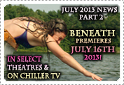 July 2013 News Part 2: EXCLUSIVE: 'BENEATH' PREMIERES ON THE 16TH JULY 2013 IN THE USA!
