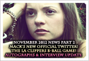 November 2012 News: EXCLUSIVE: ANNOUNCING MACK'S BRAND NEW OFFICIAL TWITTER, ABOUT THE LA CLIPPERS GAME MACK WENT TO & AN UPDATE ON THE VIDEO INTERVIEW & AUTOGRAPHS.